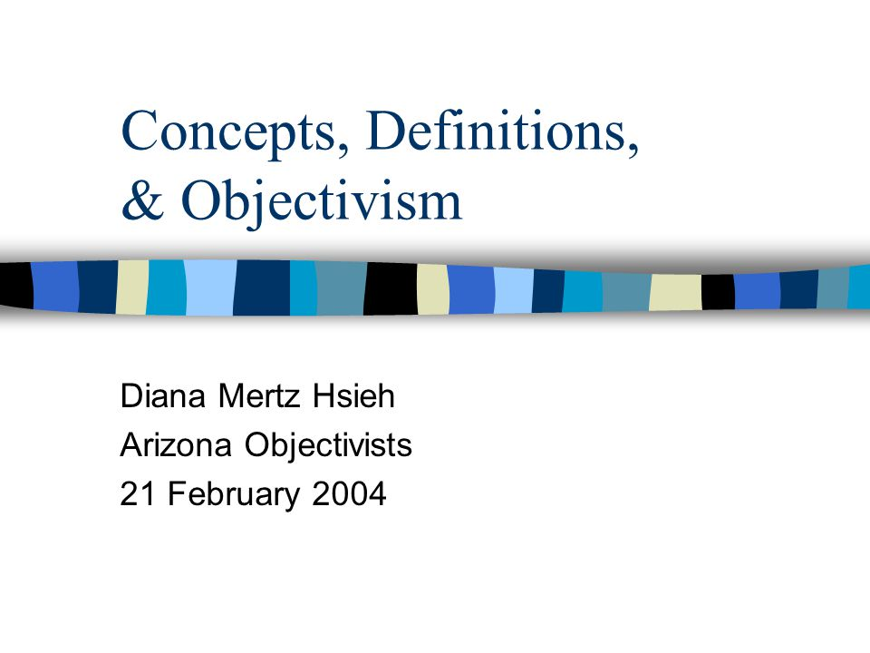 Concepts, Definitions, & Objectivism Diana Mertz Hsieh Arizona Objectivists 21 February 2004