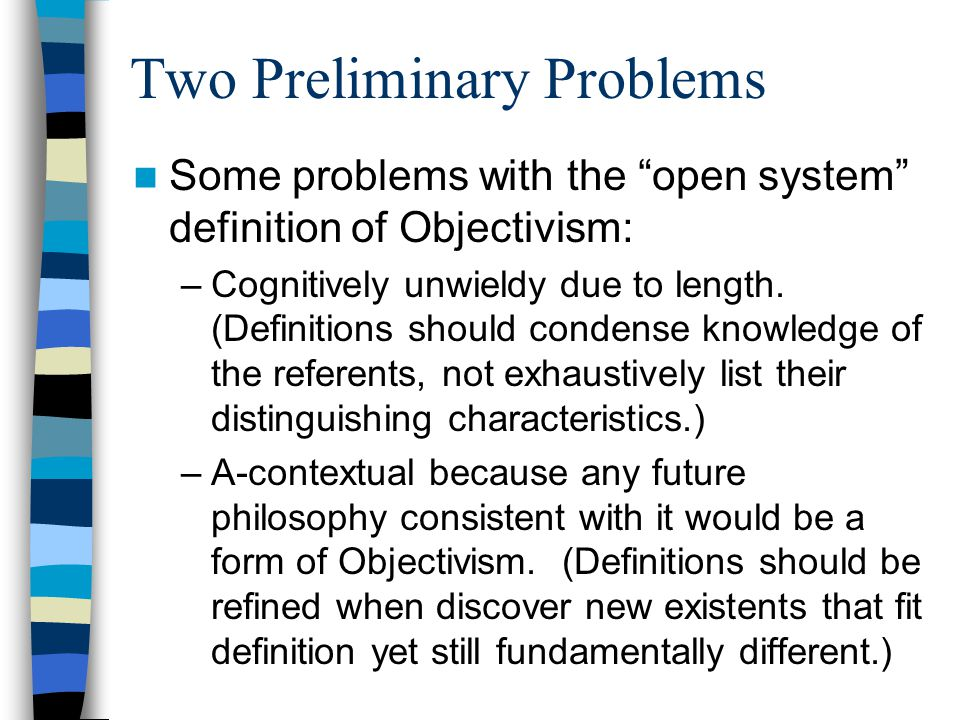 Two Preliminary Problems Some problems with the open system definition of Objectivism: –Cognitively unwieldy due to length.