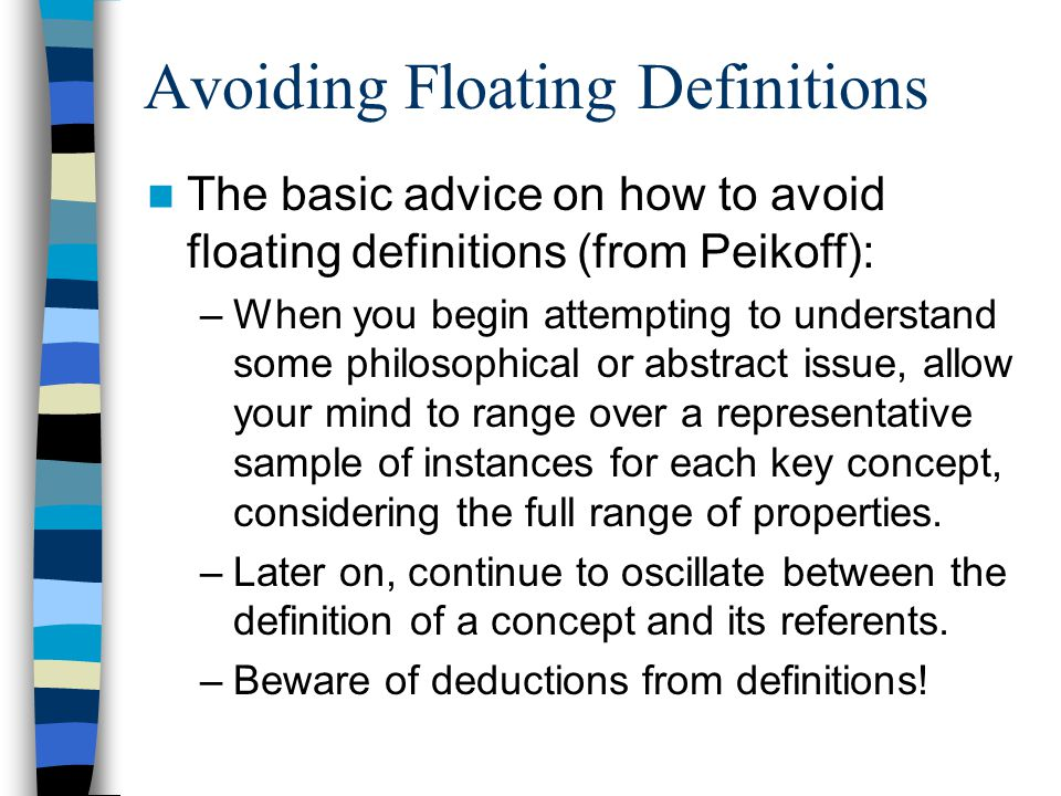 Avoiding Floating Definitions The basic advice on how to avoid floating definitions (from Peikoff): –When you begin attempting to understand some philosophical or abstract issue, allow your mind to range over a representative sample of instances for each key concept, considering the full range of properties.