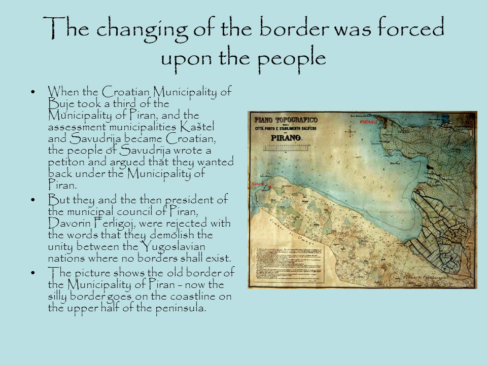 The changing of the border was forced upon the people When the Croatian Municipality of Buje took a third of the Municipality of Piran, and the assess