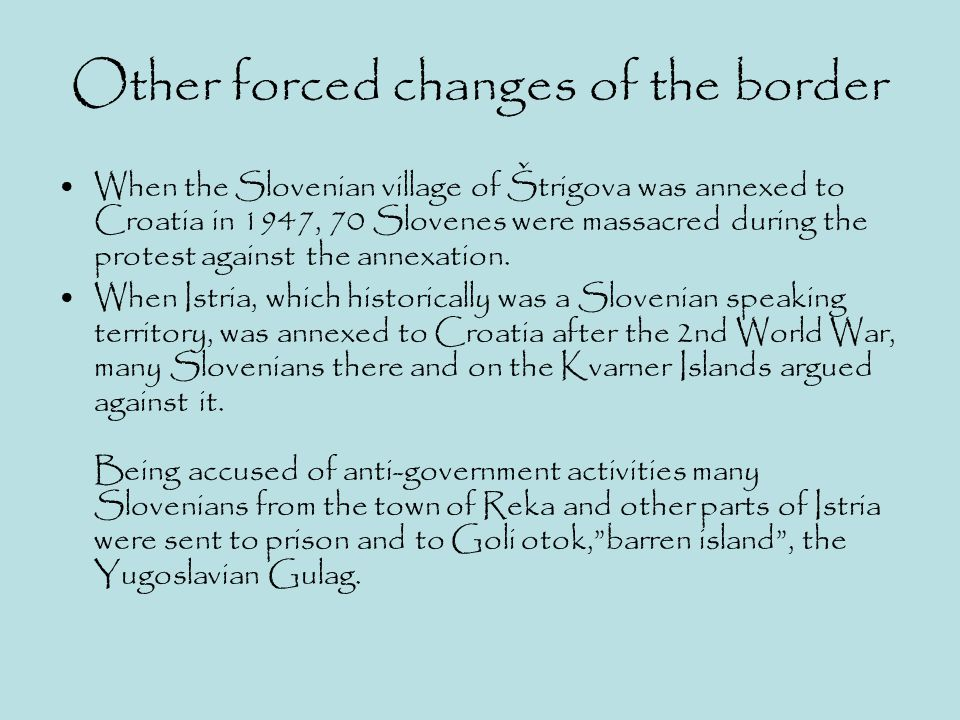 Other forced changes of the border When the Slovenian village of Štrigova was annexed to Croatia in 1947, 70 Slovenes were massacred during the protes