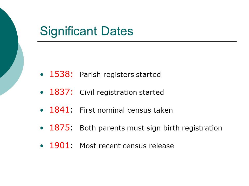 Significant Dates 1538: Parish registers started 1837: Civil registration started 1841: First nominal census taken 1875: Both parents must sign birth registration 1901: Most recent census release