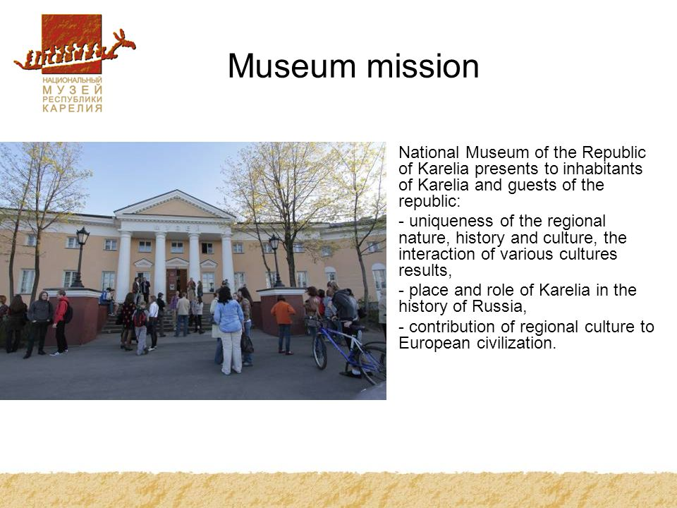Museum mission National Museum of the Republic of Karelia presents to inhabitants of Karelia and guests of the republic: - uniqueness of the regional nature, history and culture, the interaction of various cultures results, - place and role of Karelia in the history of Russia, - contribution of regional culture to European civilization.