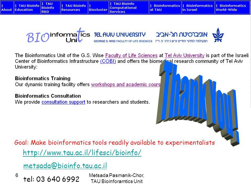 Metsada Pasmanik-Chor, TAU Bioinforamtics Unit 6 metsada@bioinfo.tau.ac.il tel: 03 640 6992 Goal: Make bioinformatics tools readily available to experimentalists http://www.tau.ac.il/lifesci/bioinfo/