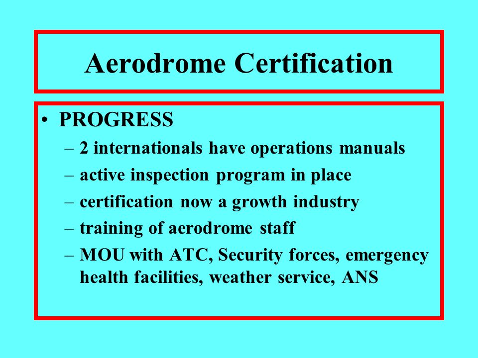 Aerodrome Certification PROGRESS –2 internationals have operations manuals –active inspection program in place –certification now a growth industry –training of aerodrome staff –MOU with ATC, Security forces, emergency health facilities, weather service, ANS