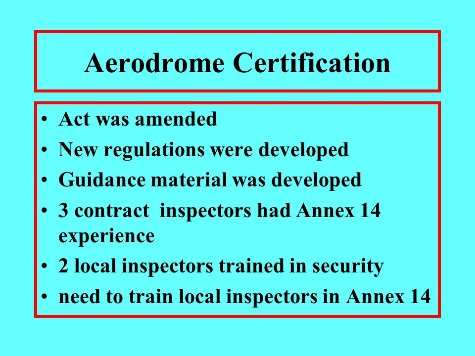 Aerodrome Certification Act was amended New regulations were developed Guidance material was developed 3 contract inspectors had Annex 14 experience 2 local inspectors trained in security need to train local inspectors in Annex 14