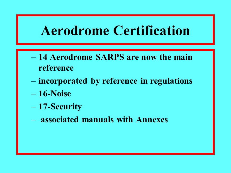 Aerodrome Certification –14 Aerodrome SARPS are now the main reference –incorporated by reference in regulations –16-Noise –17-Security – associated manuals with Annexes