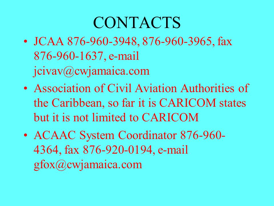 CONTACTS JCAA 876-960-3948, 876-960-3965, fax 876-960-1637, e-mail jcivav@cwjamaica.com Association of Civil Aviation Authorities of the Caribbean, so far it is CARICOM states but it is not limited to CARICOM ACAAC System Coordinator 876-960- 4364, fax 876-920-0194, e-mail gfox@cwjamaica.com