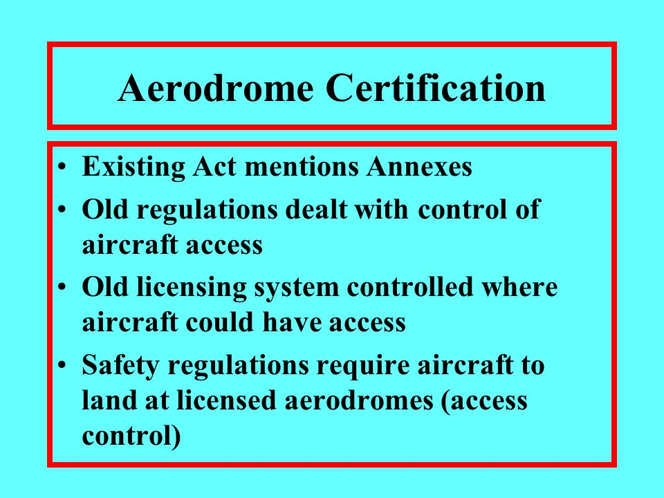 Aerodrome Certification Existing Act mentions Annexes Old regulations dealt with control of aircraft access Old licensing system controlled where aircraft could have access Safety regulations require aircraft to land at licensed aerodromes (access control)