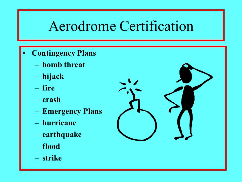 Aerodrome Certification Contingency Plans –bomb threat –hijack –fire –crash –Emergency Plans –hurricane –earthquake –flood –strike