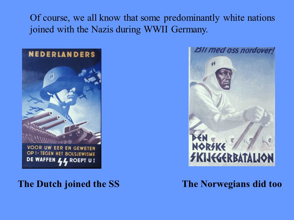 The Dutch joined the SSThe Norwegians did too Of course, we all know that some predominantly white nations joined with the Nazis during WWII Germany.