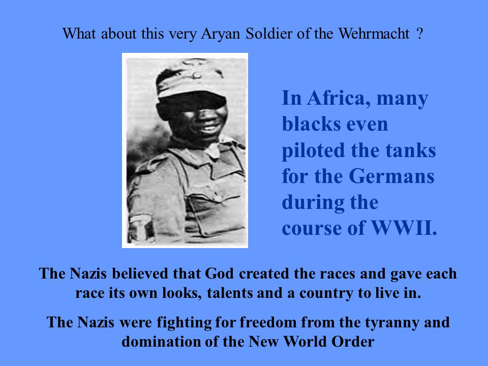 What about this very Aryan Soldier of the Wehrmacht ? The Nazis believed that God created the races and gave each race its own looks, talents and a co