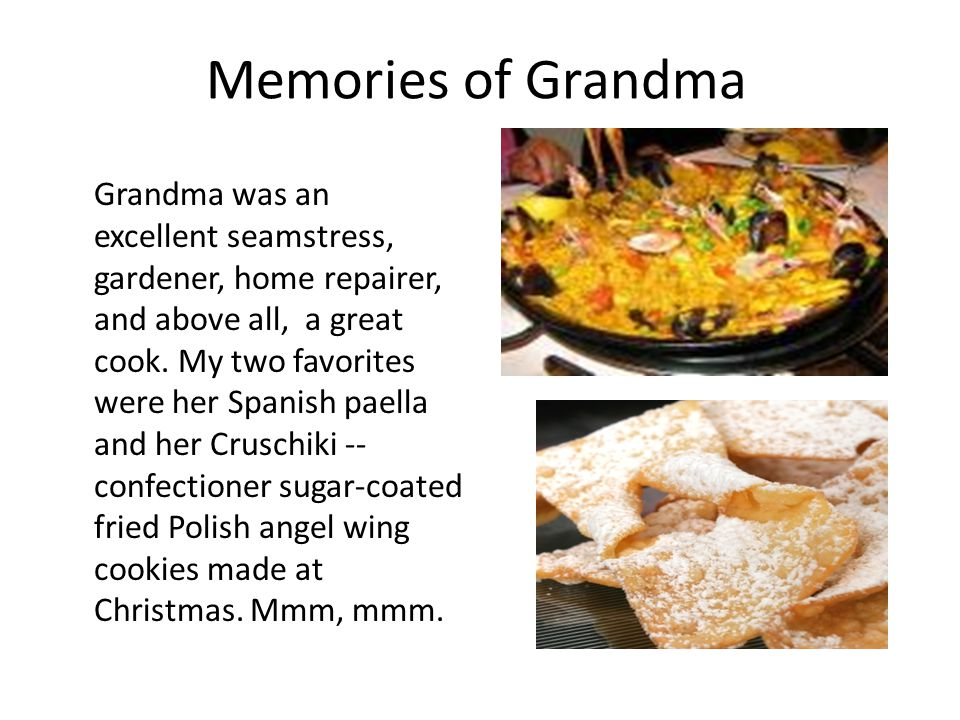Memories of Grandma Grandma was an excellent seamstress, gardener, home repairer, and above all, a great cook.