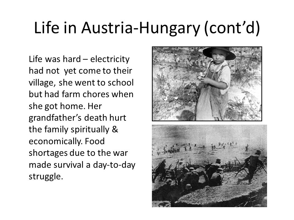 Life in Austria-Hungary (cont'd) Life was hard – electricity had not yet come to their village, she went to school but had farm chores when she got home.