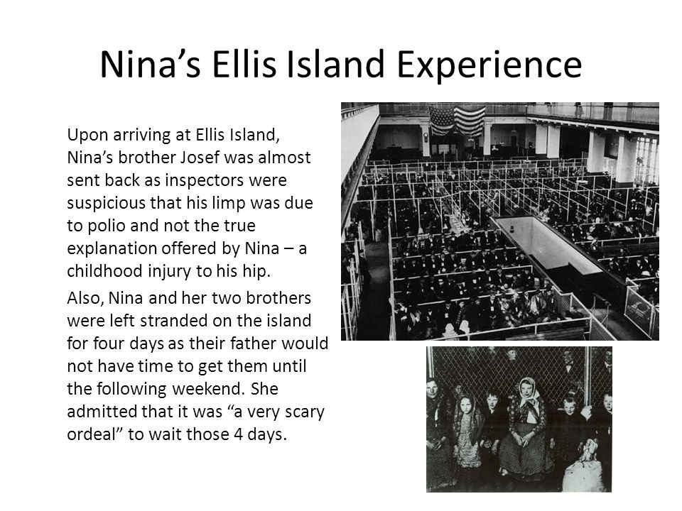Nina's Ellis Island Experience Upon arriving at Ellis Island, Nina's brother Josef was almost sent back as inspectors were suspicious that his limp was due to polio and not the true explanation offered by Nina – a childhood injury to his hip.