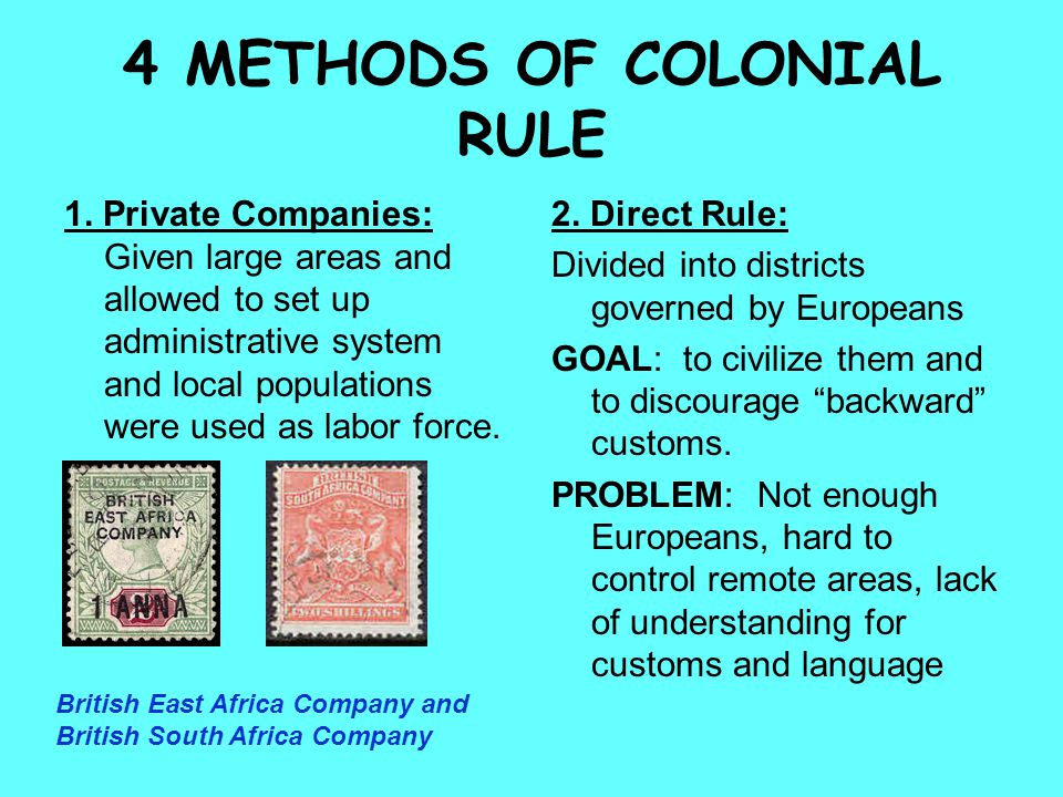 4 METHODS OF COLONIAL RULE 1. Private Companies: Given large areas and allowed to set up administrative system and local populations were used as labo