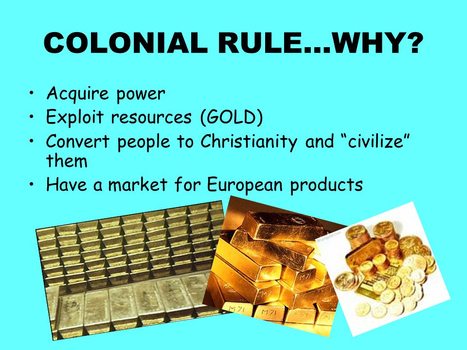 """COLONIAL RULE…WHY? Acquire power Exploit resources (GOLD) Convert people to Christianity and """"civilize"""" them Have a market for European products"""