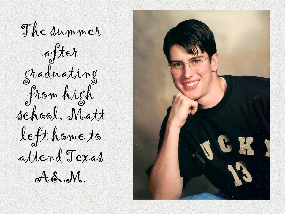 The summer after graduating from high school, Matt left home to attend Texas A&M,