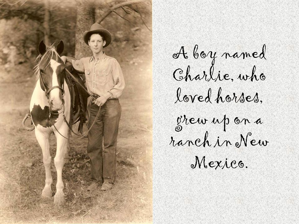 A boy named Charlie, who loved horses, grew up on a ranch in New Mexico.