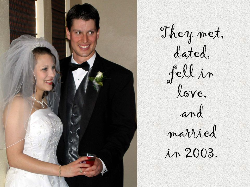 They met, dated, fell in love, and married in 2003.