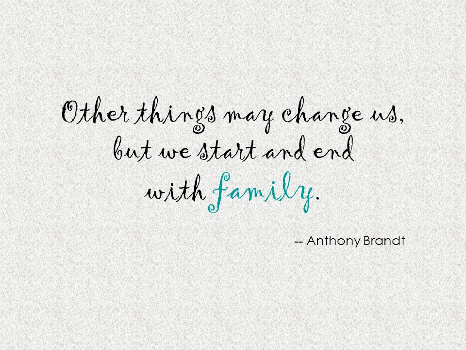 Other things may change us, but we start and end with family. -- Anthony Brandt