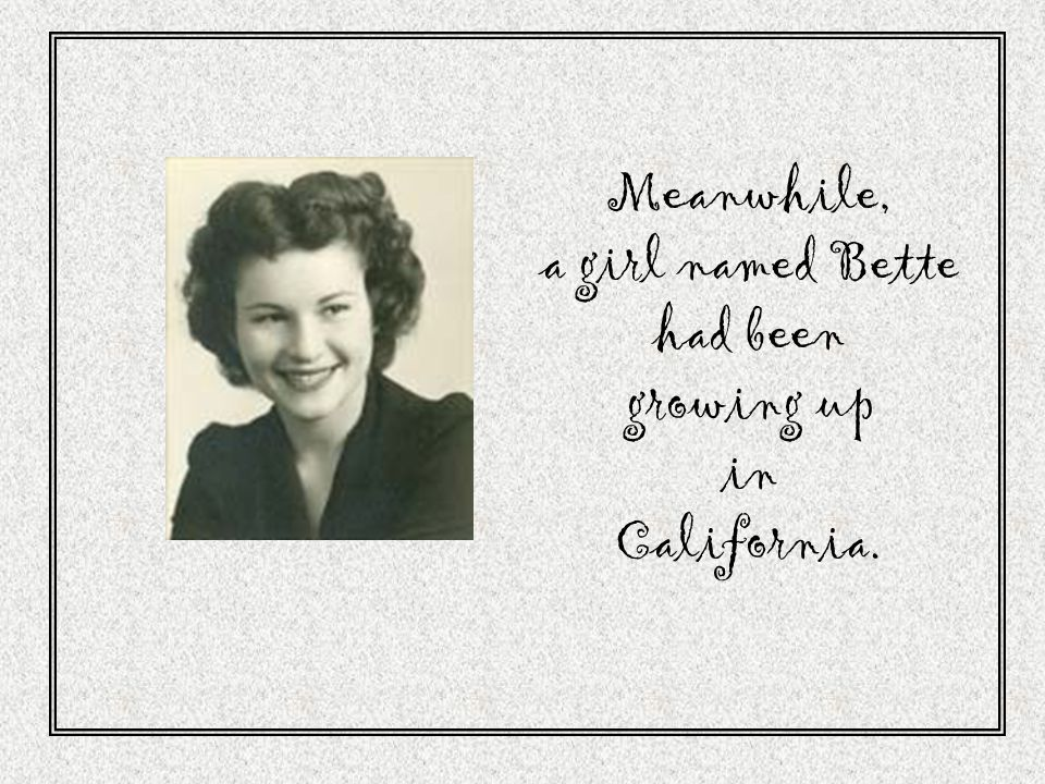 Meanwhile, a girl named Bette had been growing up in California.