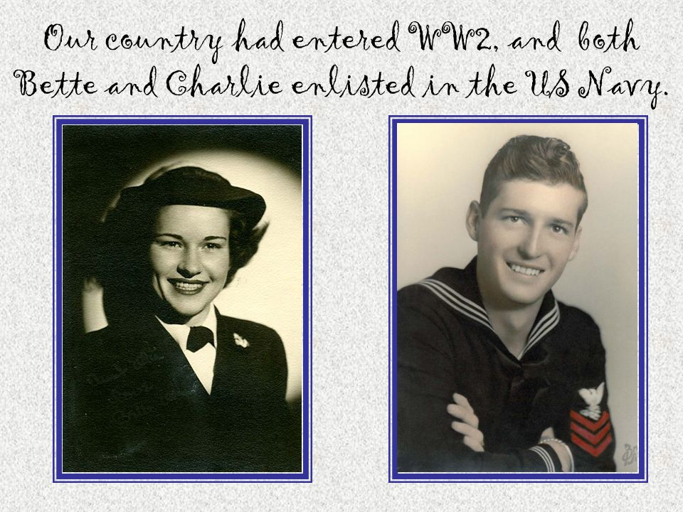 Our country had entered WW2, and both Bette and Charlie enlisted in the US Navy.