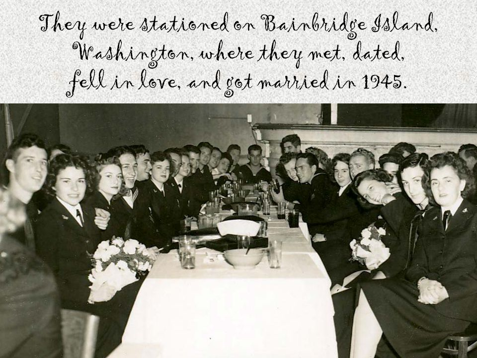 They were stationed on Bainbridge Island, Washington, where they met, dated, fell in love, and got married in 1945.