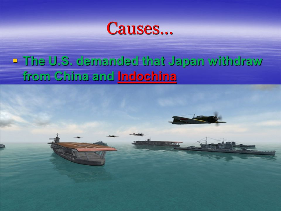 Causes…  Japan thought that attacking the U.S.