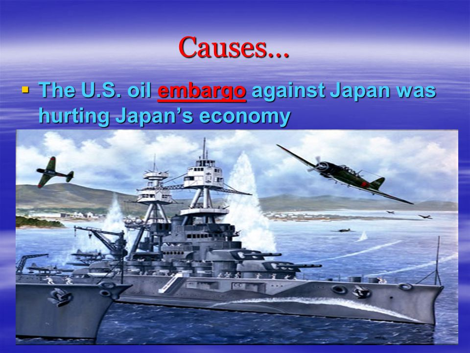 Causes…  The U.S. oil embargo against Japan was hurting Japan's economy