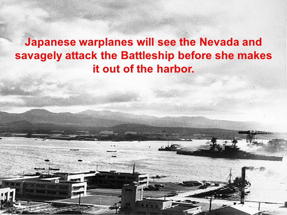 Japanese warplanes will see the Nevada and savagely attack the Battleship before she makes it out of the harbor.