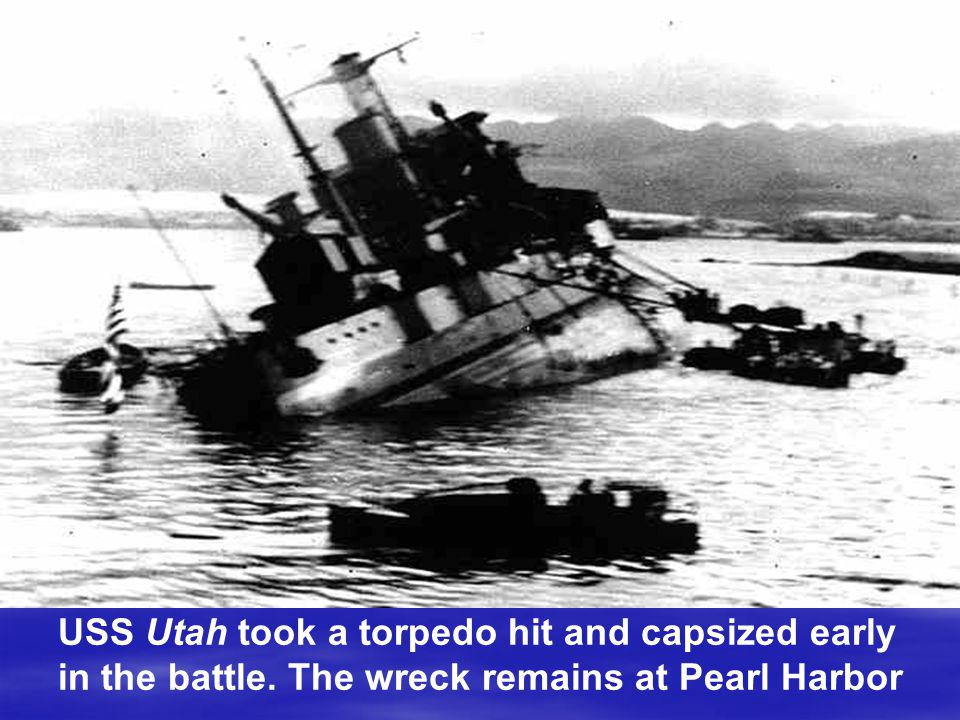 USS Utah took a torpedo hit and capsized early in the battle. The wreck remains at Pearl Harbor