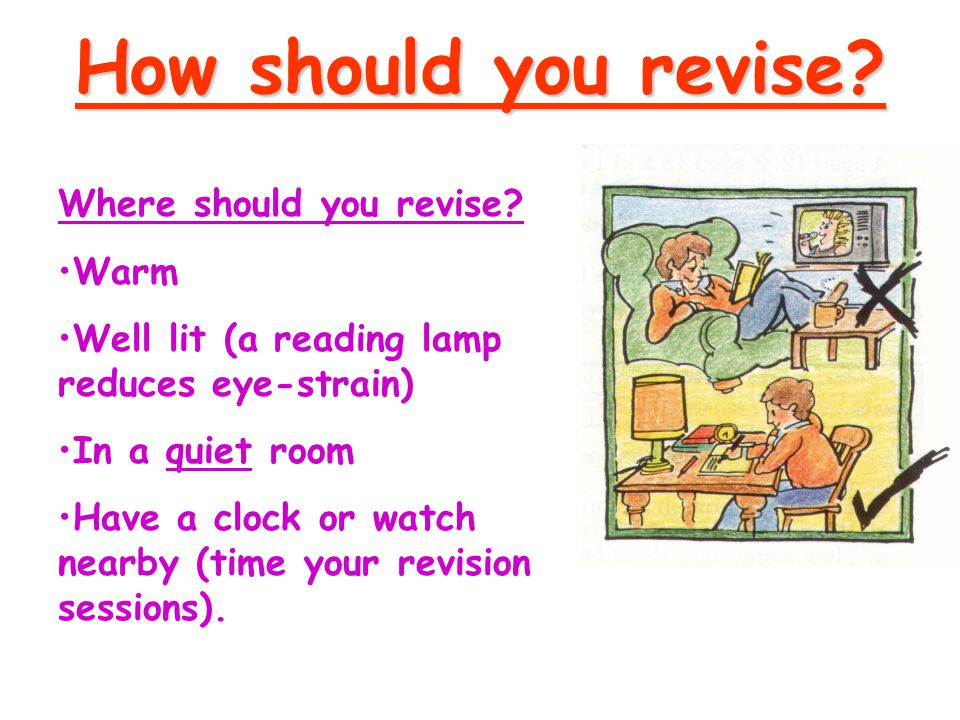 How to plan your revision:  Have a finishing time  Plan regular breaks  Get up and walk around during your break  Drink plenty of water  Have a tick list of topics to cover  Aim to gradually summarise your notes.