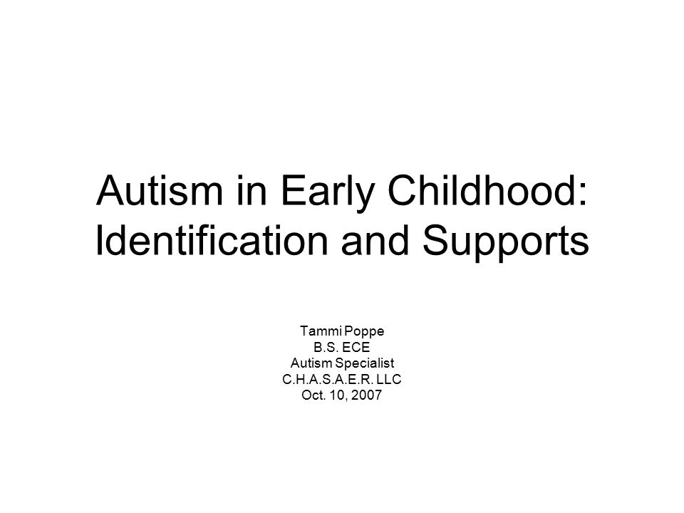 Autism in Early Childhood: Identification and Supports Tammi Poppe B.S.
