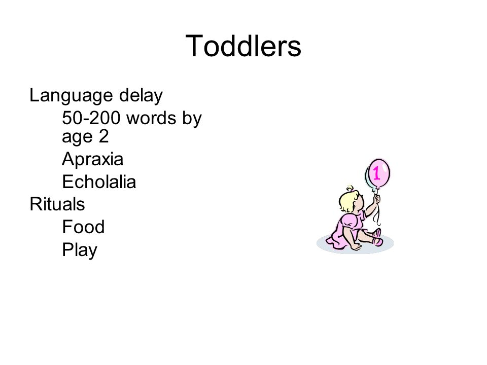 Toddlers Language delay 50-200 words by age 2 Apraxia Echolalia Rituals Food Play
