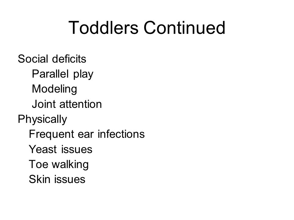 Toddlers Continued Social deficits Parallel play Modeling Joint attention Physically Frequent ear infections Yeast issues Toe walking Skin issues