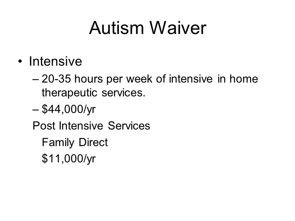 Autism Waiver Intensive –20-35 hours per week of intensive in home therapeutic services.