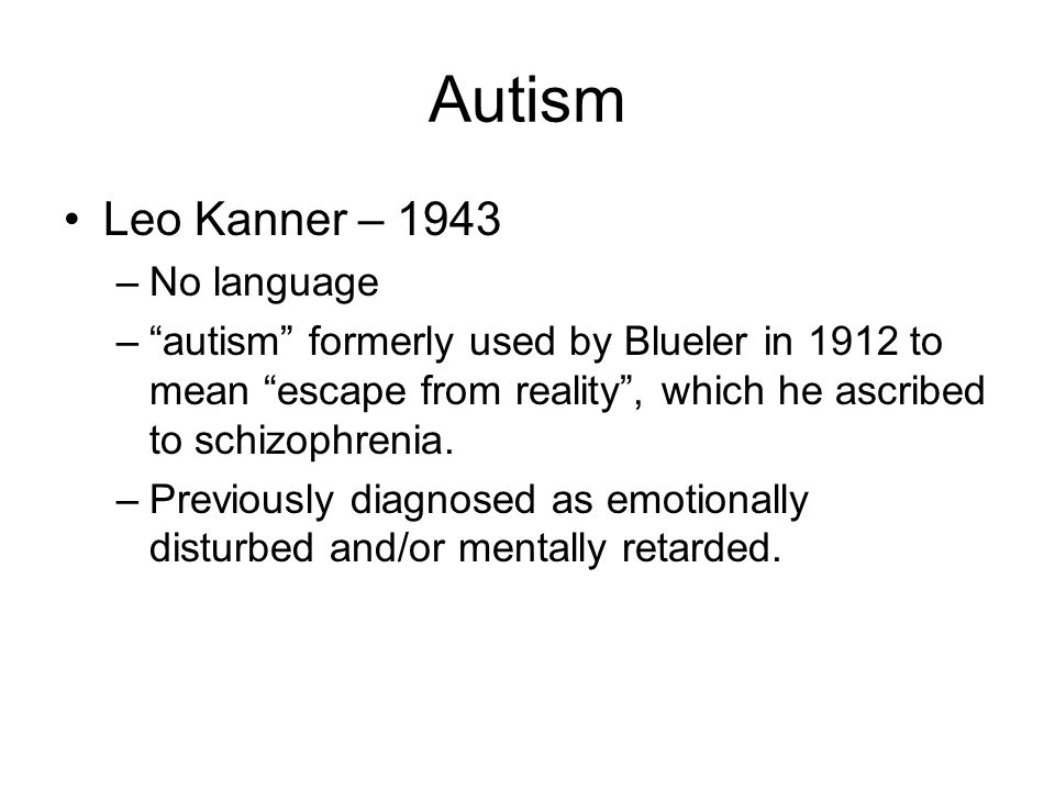 Autism Leo Kanner – 1943 –No language – autism formerly used by Blueler in 1912 to mean escape from reality , which he ascribed to schizophrenia.