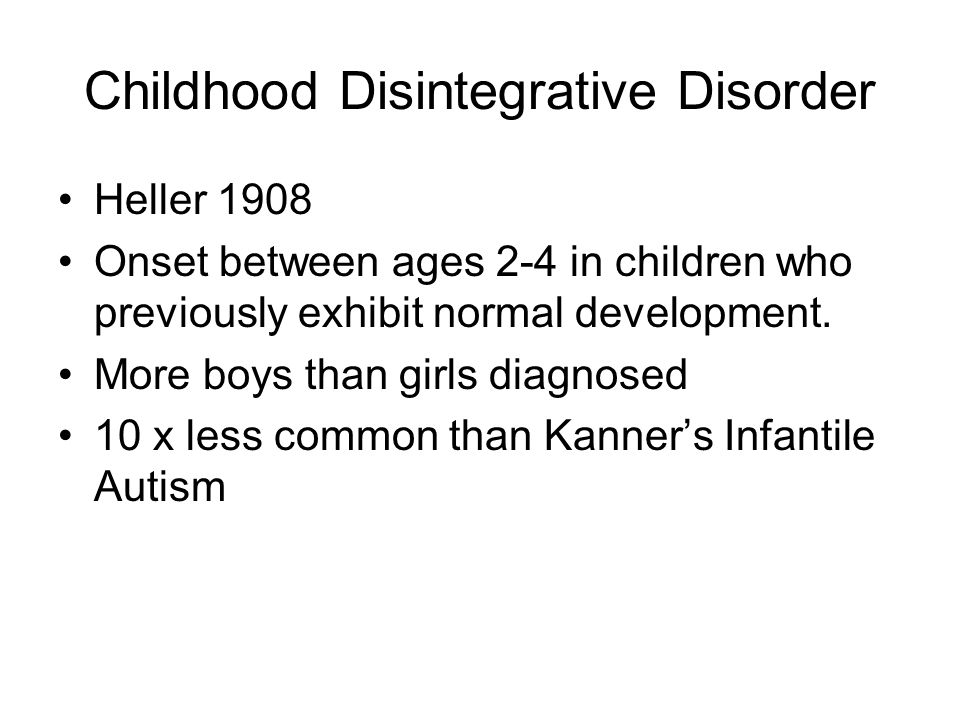 Childhood Disintegrative Disorder Heller 1908 Onset between ages 2-4 in children who previously exhibit normal development.