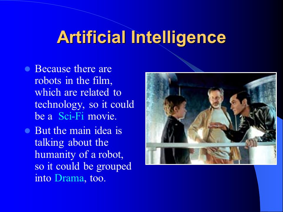 Artificial Intelligence Because there are robots in the film, which are related to technology, so it could be a Sci-Fi movie. But the main idea is tal