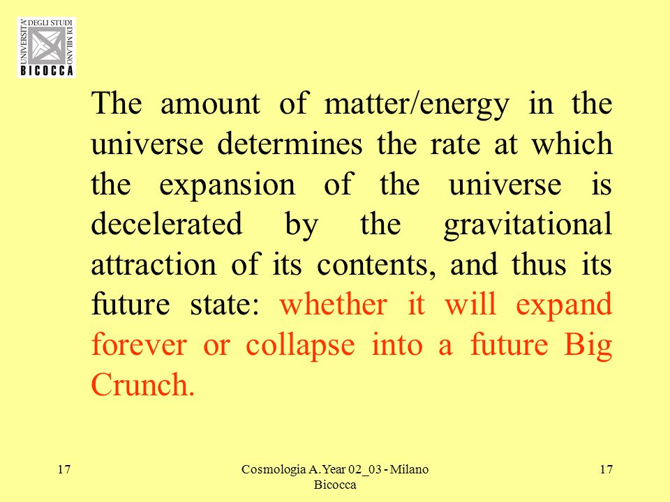 17Cosmologia A.Year 02_03 - Milano Bicocca 17 The amount of matter/energy in the universe determines the rate at which the expansion of the universe is decelerated by the gravitational attraction of its contents, and thus its future state: whether it will expand forever or collapse into a future Big Crunch.