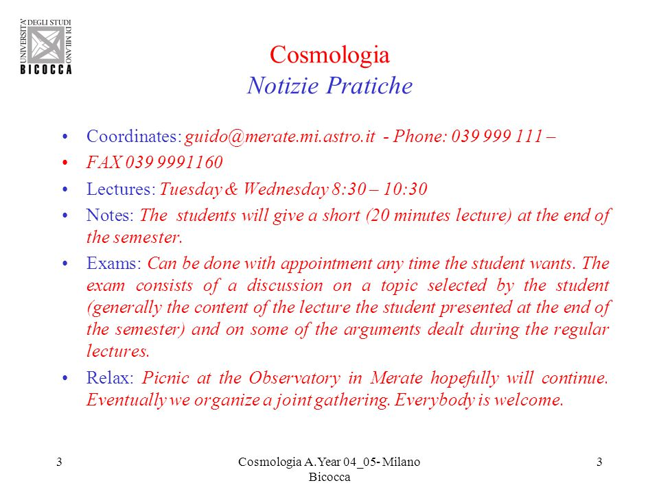 3Cosmologia A.Year 04_05- Milano Bicocca 3 Cosmologia Notizie Pratiche Coordinates: guido@merate.mi.astro.it - Phone: 039 999 111 – FAX 039 9991160 Lectures: Tuesday & Wednesday 8:30 – 10:30 Notes: The students will give a short (20 minutes lecture) at the end of the semester.
