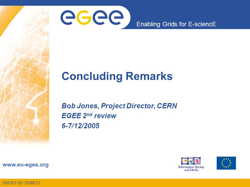 INFSO-RI-508833 Enabling Grids for E-sciencE www.eu-egee.org Concluding Remarks Bob Jones, Project Director, CERN EGEE 2 nd review 6-7/12/2005