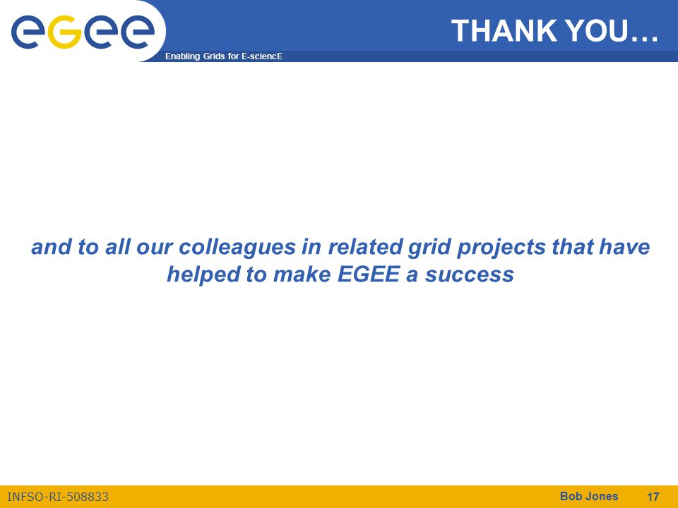 Enabling Grids for E-sciencE INFSO-RI-508833 Bob Jones 17 THANK YOU… and to all our colleagues in related grid projects that have helped to make EGEE