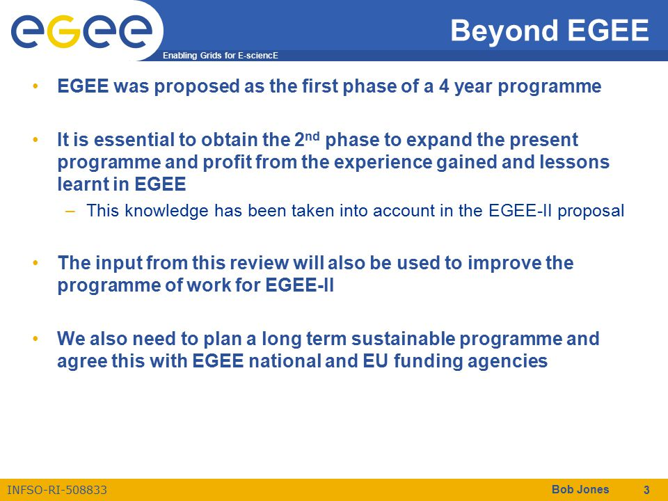 Enabling Grids for E-sciencE INFSO-RI-508833 Bob Jones 3 Beyond EGEE EGEE was proposed as the first phase of a 4 year programme It is essential to obt