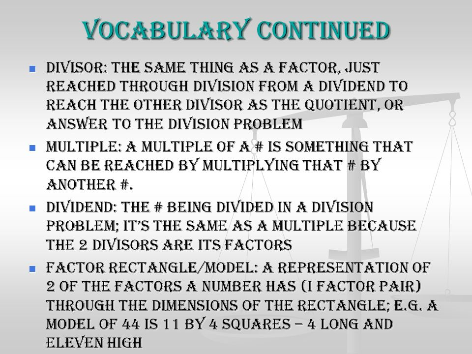 Vocabulary Continued Divisor: The same thing as a factor, just reached through division from a dividend to reach the other divisor as the quotient, or