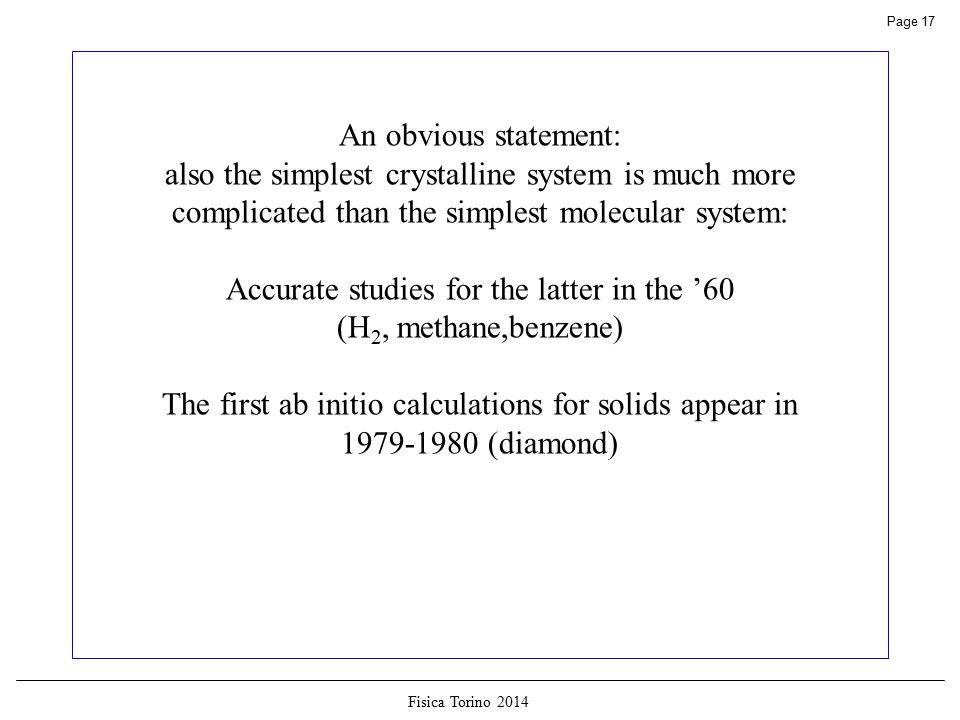 Fisica Torino 2014 Page 17 An obvious statement: also the simplest crystalline system is much more complicated than the simplest molecular system: Accurate studies for the latter in the '60 (H 2, methane,benzene) The first ab initio calculations for solids appear in 1979-1980 (diamond)