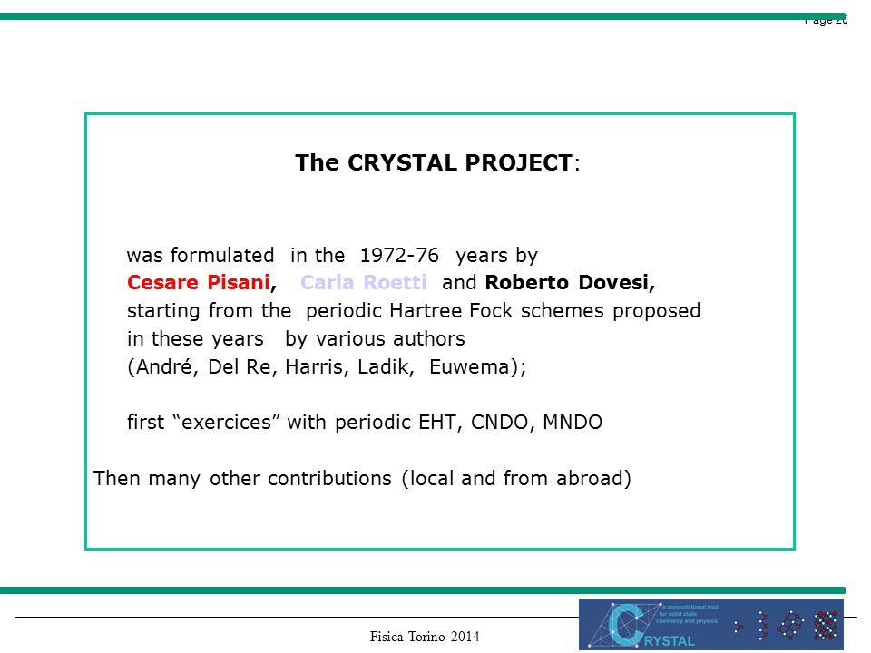 Fisica Torino 2014 Page 20 The CRYSTAL PROJECT: was formulated in the 1972-76 years by Cesare Pisani, Carla Roetti and Roberto Dovesi, starting from the periodic Hartree Fock schemes proposed in these years by various authors (André, Del Re, Harris, Ladik, Euwema); first exercices with periodic EHT, CNDO, MNDO Then many other contributions (local and from abroad)