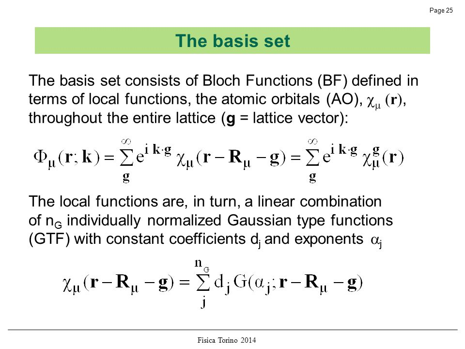 Fisica Torino 2014 Page 25 The basis set consists of Bloch Functions (BF) defined in terms of local functions, the atomic orbitals (AO),   (r), throughout the entire lattice (g = lattice vector): The local functions are, in turn, a linear combination of n G individually normalized Gaussian type functions (GTF) with constant coefficients d j and exponents  j The basis set