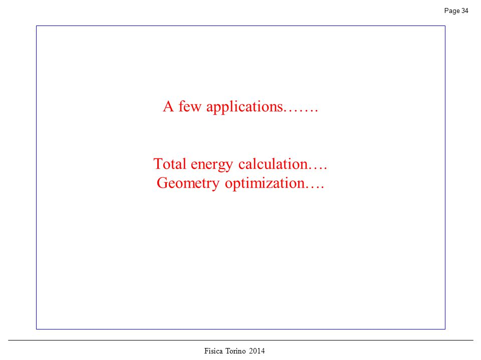 Fisica Torino 2014 Page 34 A few applications……. Total energy calculation…. Geometry optimization….